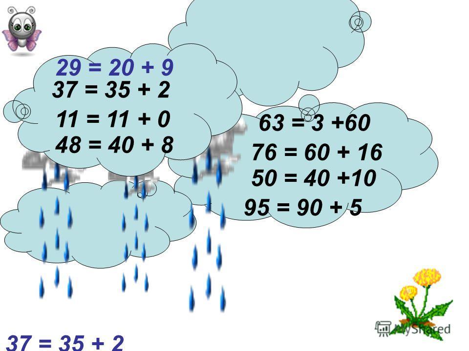 76 = 60 + 16 37 = 35 + 2 29 = 20 + 9 95 = 90 + 5 48 = 40 + 8 63 = 3 +60 50 = 40 +10 11 = 11 + 0 37 = 35 + 2