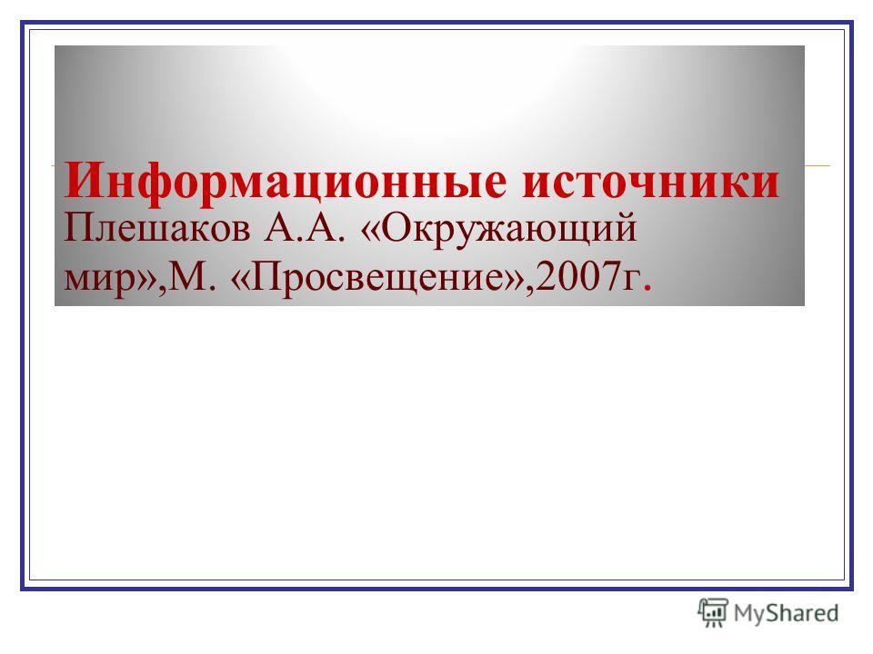 Информационные источники Плешаков А.А. «Окружающий мир»,М. «Просвещение»,2007 г.