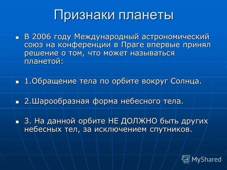 Признаки планеты В 2006 году Международный астрономический союз на конференции в Праге впервые принял решение о том, что может называться планетой: В 2006 году Международный астрономический союз на конференции в Праге впервые принял решение о том, чт