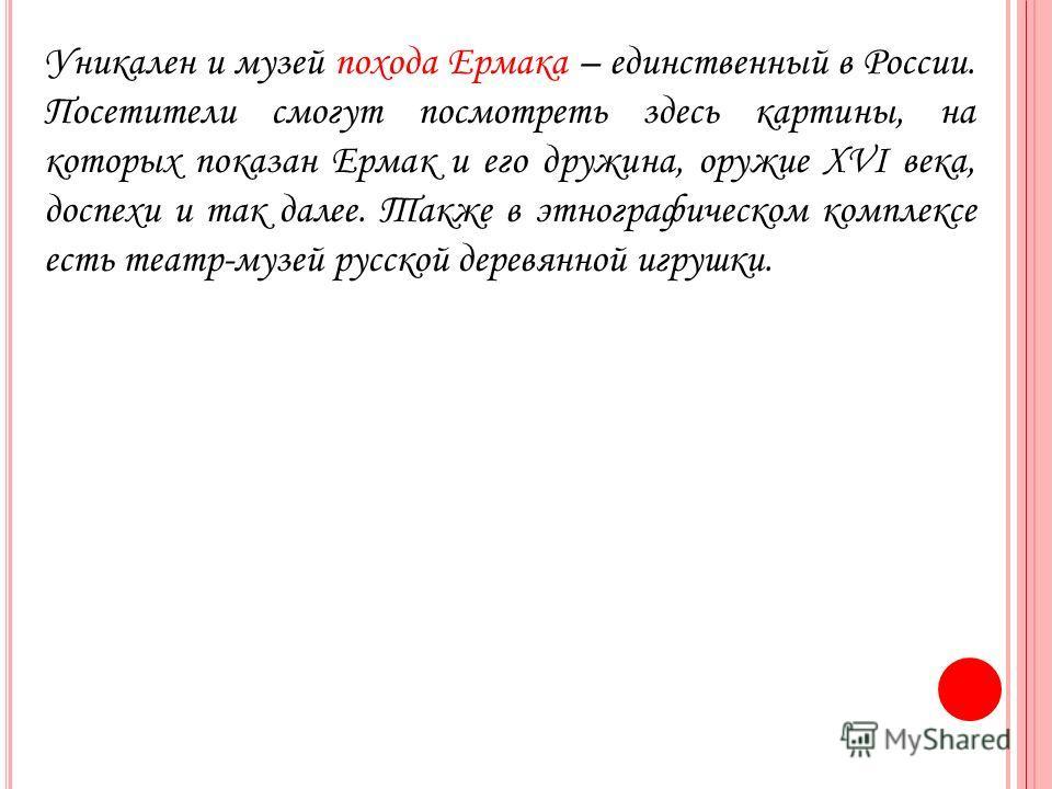 Уникален и музей похода Ермака – единственный в России. Посетители смогут посмотреть здесь картины, на которых показан Ермак и его дружина, оружие XVI века, доспехи и так далее. Также в этнографическом комплексе есть театр-музей русской деревянной иг