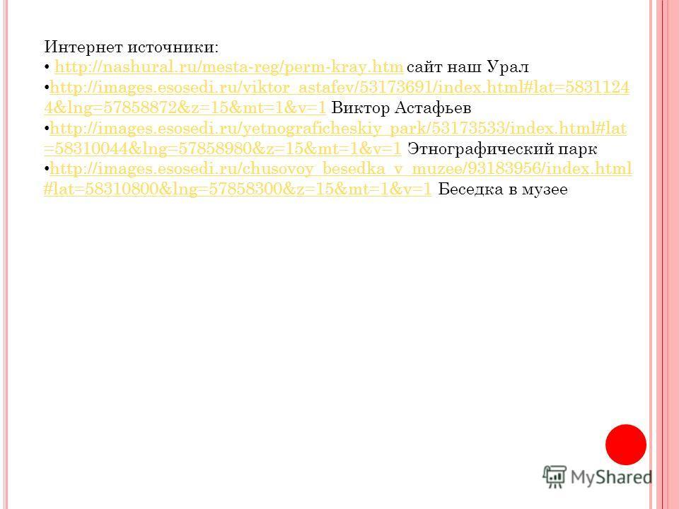 Интернет источники: http://nashural.ru/mesta-reg/perm-kray.htm сайт наш Уралhttp://nashural.ru/mesta-reg/perm-kray.htm http://images.esosedi.ru/viktor_astafev/53173691/index.html#lat=5831124 4&lng=57858872&z=15&mt=1&v=1 Виктор Астафьев http://images.