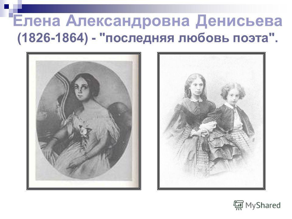 Елена Александровна Денисьева (1826-1864) - последняя любовь поэта.