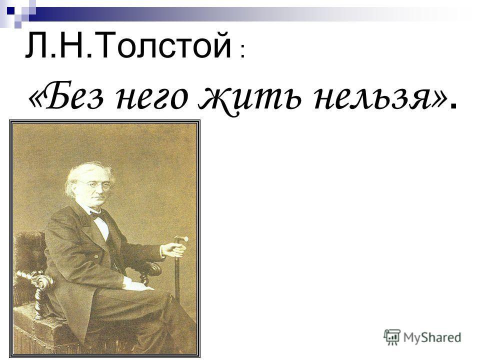 Л.Н.Толстой : «Без него жить нельзя».