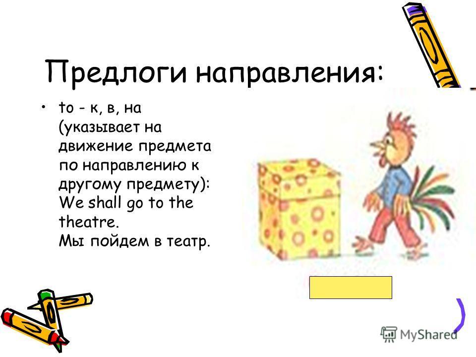 Предлоги направления: to - к, в, на (указывает на движение предмета по направлению к другому предмету): We shall go to the theatre. Мы пойдем в театр.