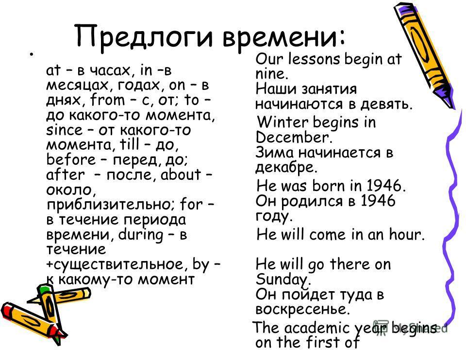 Предлоги времени: at – в часах, in –в месяцах, годах, on – в днях, from – c, от; to – до какого-то момента, since – от какого-то момента, till – до, before – перед, до; after – после, about – около, приблизительно; for – в течение периода времени, du
