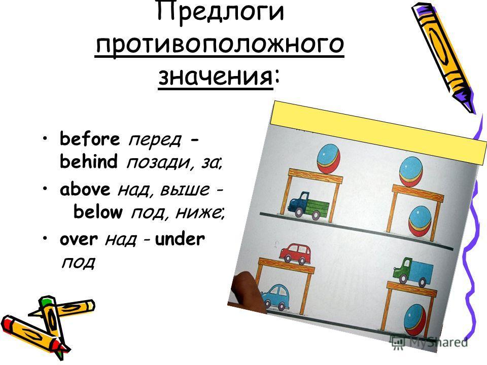 Предлоги противоположного значения: before перед - behind позади, за; above над, выше - below под, ниже; over над - under под