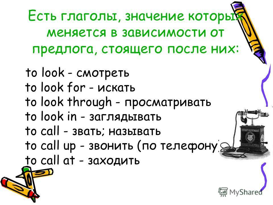 Есть глаголы, значение которых меняется в зависимости от предлога, стоящего после них: to look - смотреть to look for - искать to look through - просматривать to look in - заглядывать to call - звать; называть to call up - звонить (по телефону) to ca