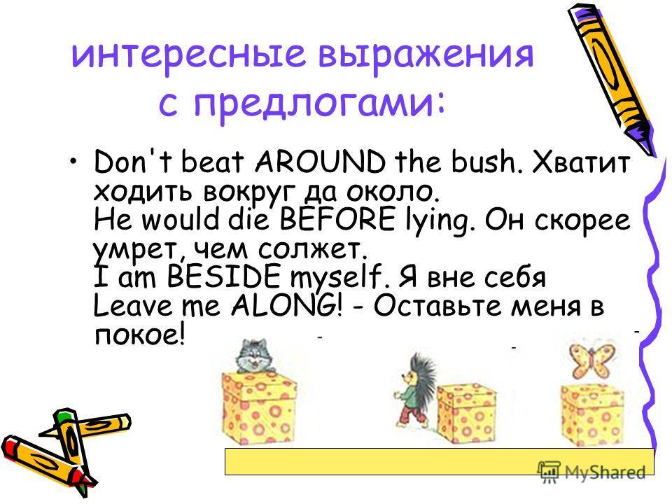 интересные выражения с предлогами: Don't beat AROUND the bush. Хватит ходить вокруг да около. He would die BEFORE lying. Он скорее умрет, чем солжет. I am BESIDE myself. Я вне себя Leave me ALONG! - Оставьте меня в покое!