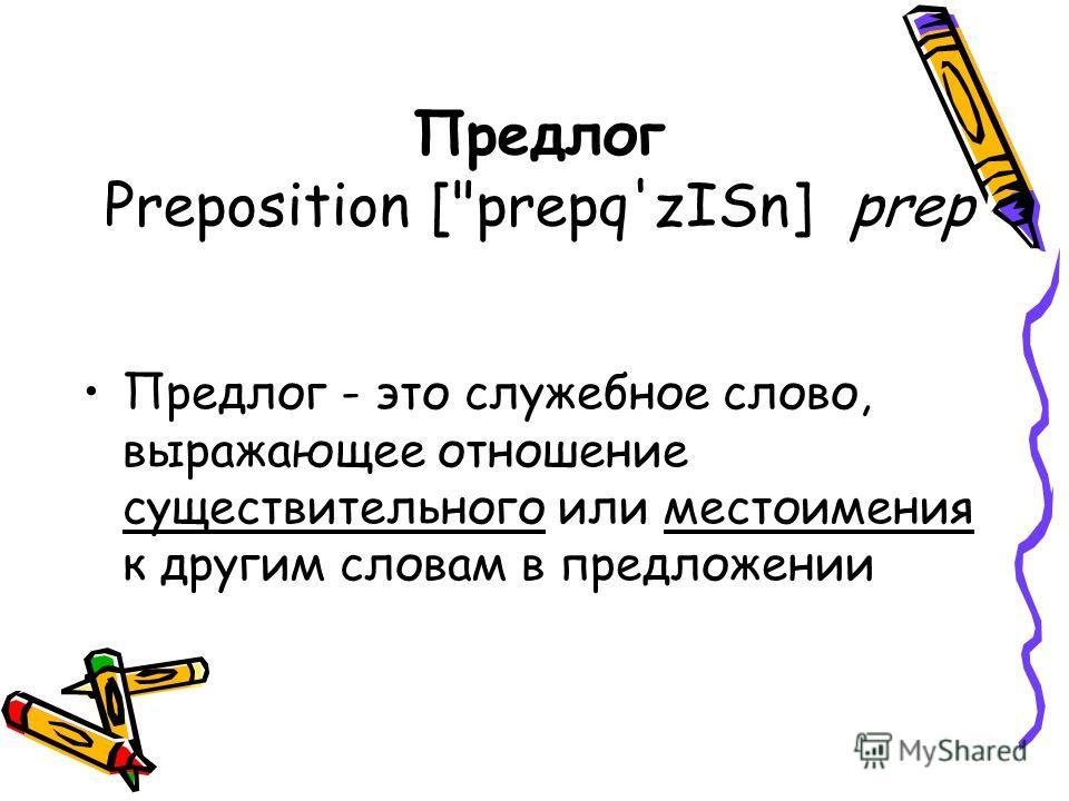 Предлог Preposition [prepq'zISn] prep Предлог - это служебное слово, выражающее отношение существительного или местоимения к другим словам в предложении
