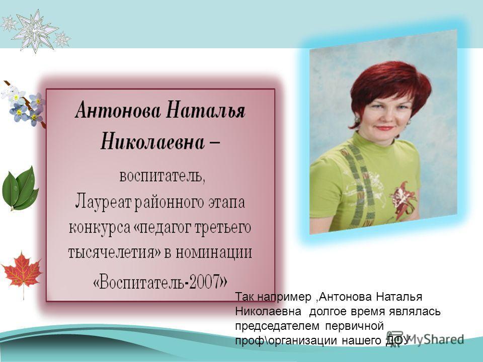 Так например,Антонова Наталья Николаевна долгое время являлась председателем первичной проф\организации нашего ДОУ