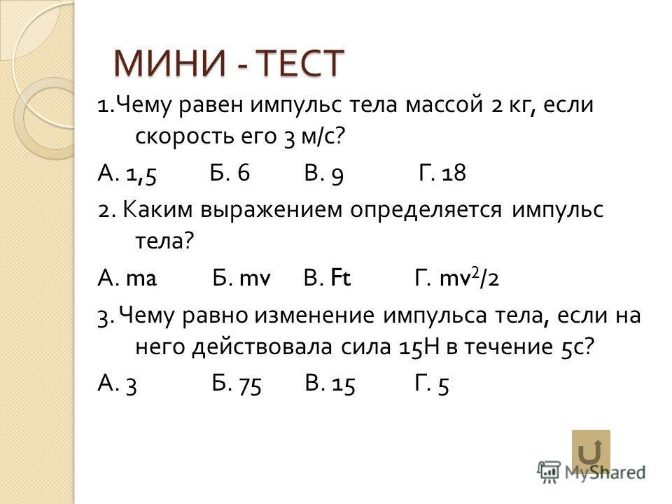 МИНИ - ТЕСТ 1. Чему равен импульс тела массой 2 кг, если скорость его 3 м / с ? А. 1,5 Б. 6 В. 9 Г. 18 2. Каким выражением определяется импульс тела ? А. ma Б. mv В. Ft Г. mv 2 /2 3. Чему равно изменение импульса тела, если на него действовала сила 1