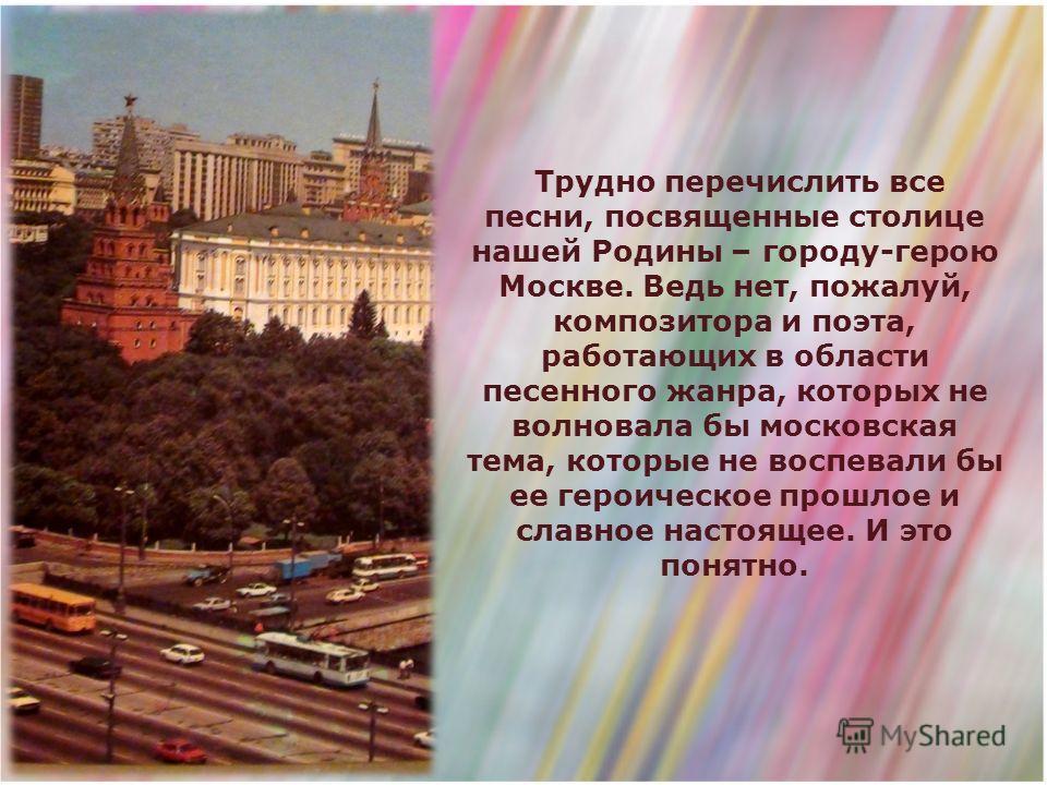 Трудно перечислить все песни, посвященные столице нашей Родины – городу-герою Москве. Ведь нет, пожалуй, композитора и поэта, работающих в области песенного жанра, которых не волновала бы московская тема, которые не воспевали бы ее героическое прошло