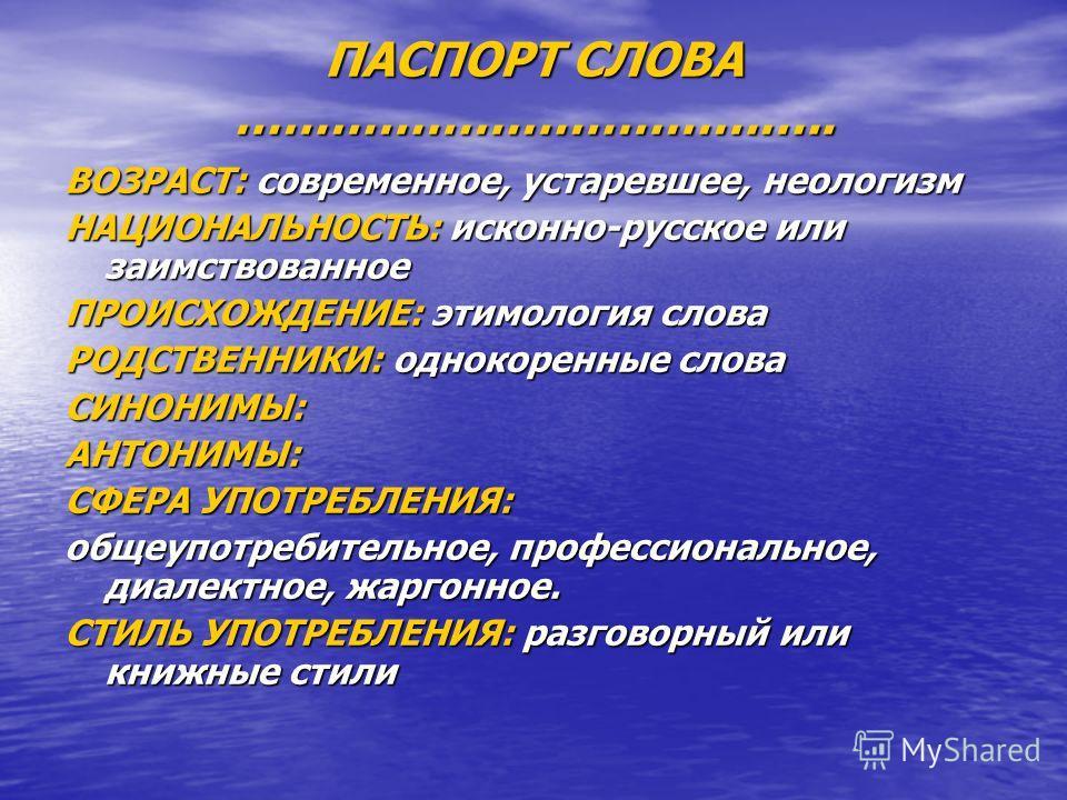 ПАСПОРТ СЛОВА ……………………………….. ВОЗРАСТ: современное, устаревшее, неологизм НАЦИОНАЛЬНОСТЬ: исконно-русское или заимствованное ПРОИСХОЖДЕНИЕ: этимология слова РОДСТВЕННИКИ: однокоренные слова СИНОНИМЫ:АНТОНИМЫ: СФЕРА УПОТРЕБЛЕНИЯ: общеупотребительное, п