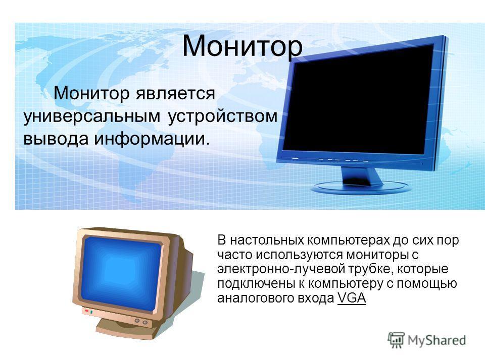 Монитор Монитор является универсальным устройством вывода информации. В настольных компьютерах до сих пор часто используются мониторы с электронно-лучевой трубке, которые подключены к компьютеру с помощью аналогового входа VGA