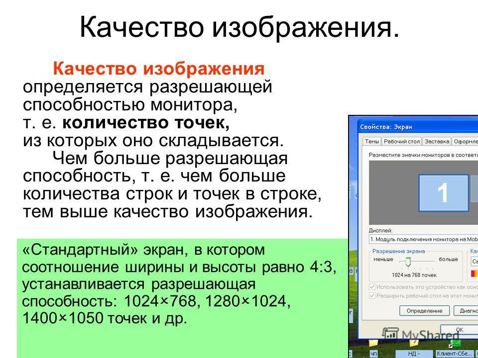 Качество изображения. Качество изображения определяется разрешающей способностью монитора, т. е. количество точек, из которых оно складывается. Чем больше разрешающая способность, т. е. чем больше количества строк и точек в строке, тем выше качество