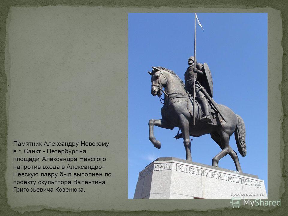 Памятник Александру Невскому в г. Санкт - Петербург на площади Александра Невского напротив входа в Александро- Невскую лавру был выполнен по проекту скульптора Валентина Григорьевича Козенюка.