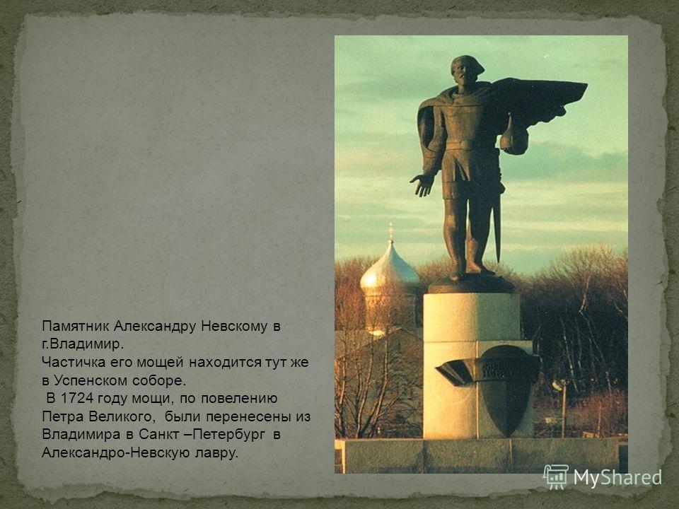Памятник Александру Невскому в г.Владимир. Частичка его мощей находится тут же в Успенском соборе. В 1724 году мощи, по повелению Петра Великого, были перенесены из Владимира в Санкт –Петербург в Александро-Невскую лавру.