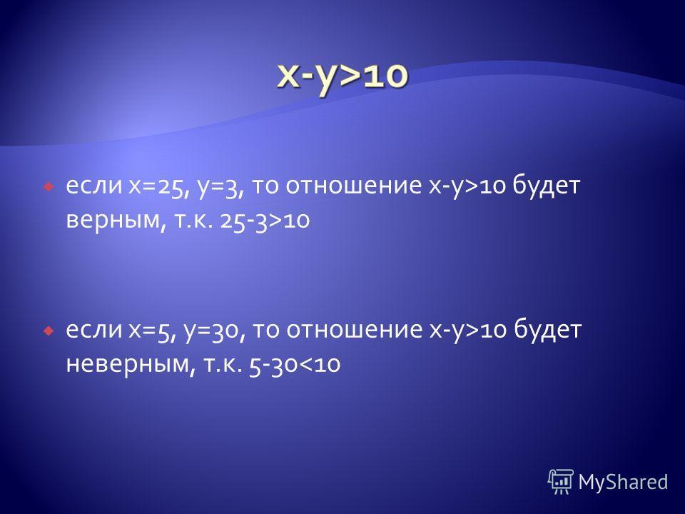 если х=25, у=3, то отношение x-y>10 будет верным, т.к. 25-3>10 если х=5, у=30, то отношение x-y>10 будет неверным, т.к. 5-30