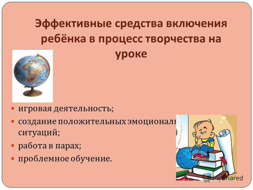 Эффективные средства включения ребёнка в процесс творчества на уроке игровая деятельность ; создание положительных эмоциональных ситуаций ; работа в парах ; проблемное обучение.