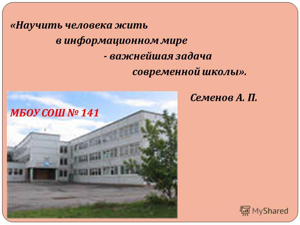 « Научить человека жить в информационном мире - важнейшая задача современной школы ». Семенов А. П. МБОУ СОШ 141
