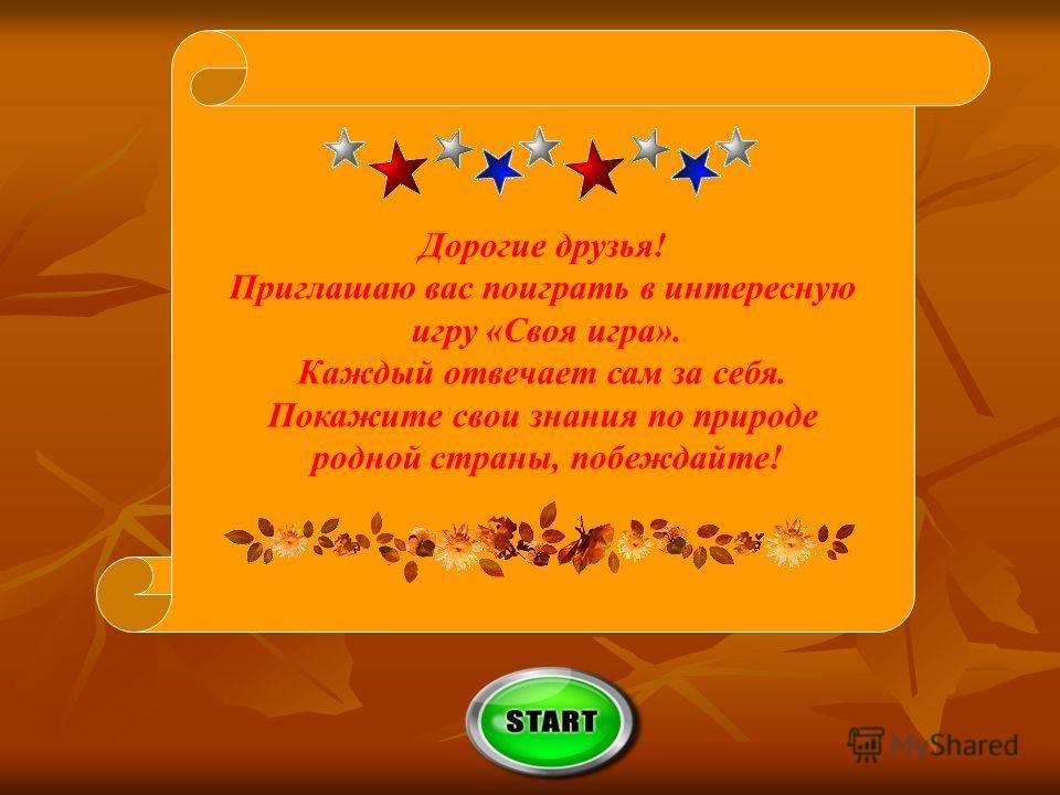 Дорогие друзья! Приглашаю вас поиграть в интересную игру «Своя игра». Каждый отвечает сам за себя. Покажите свои знания по природе родной страны, побеждайте!