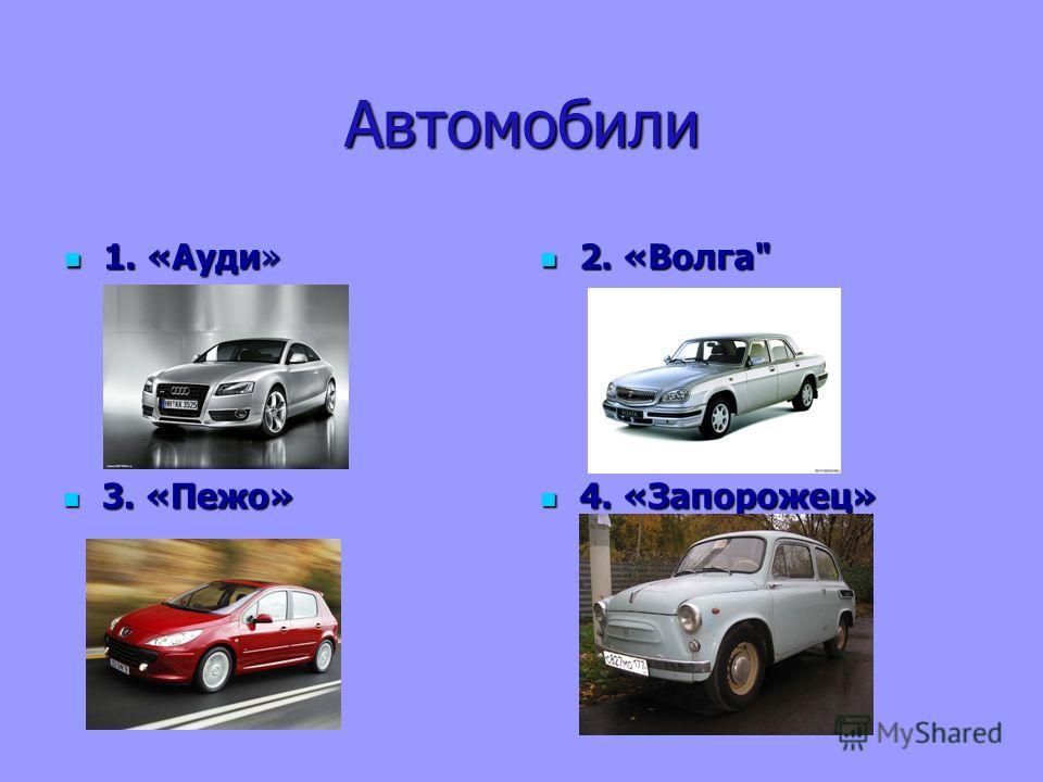 Автомобили 1. «Ауди» 1. «Ауди» 2. «Волга 2. «Волга 3. «Пежо» 3. «Пежо» 4. «Запорожец» 4. «Запорожец»