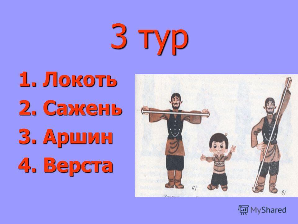 3 тур 1. Локоть 2. Сажень 3. Аршин 4. Верста