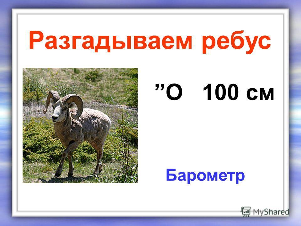 О 100 см Разгадываем ребус Барометр