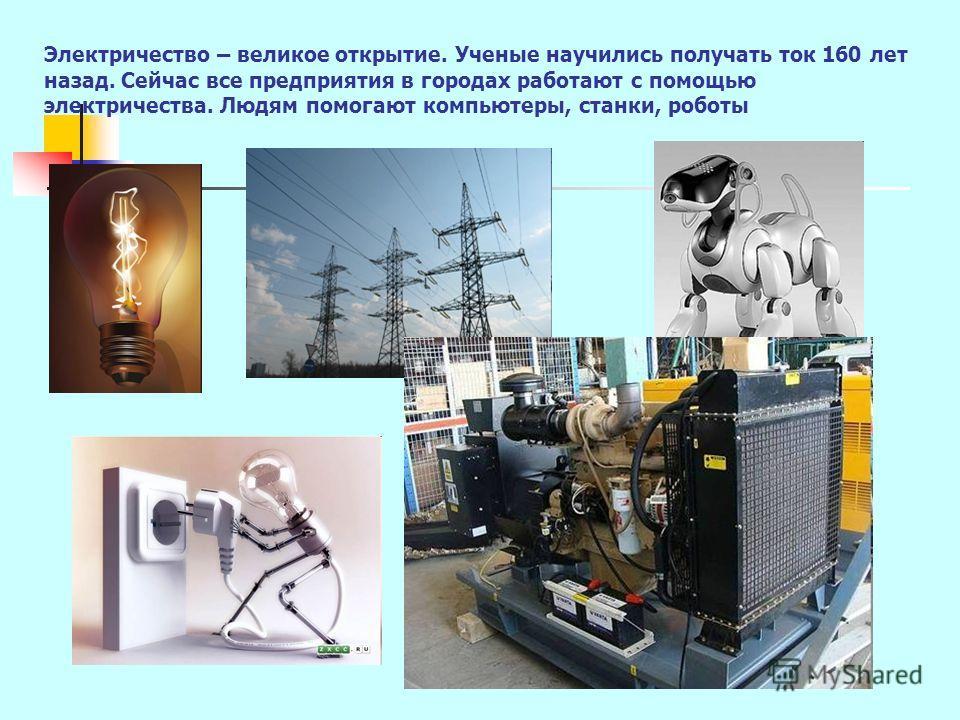 Электричество – великое открытие. Ученые научились получать ток 160 лет назад. Сейчас все предприятия в городах работают с помощью электричества. Людям помогают компьютеры, станки, роботы