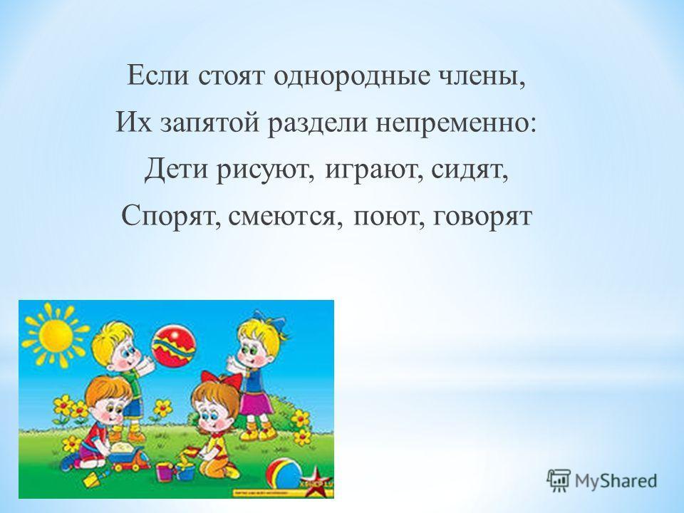 Если стоят однородные члены, Их запятой раздели непременно: Дети рисуют, играют, сидят, Спорят, смеются, поют, говорят