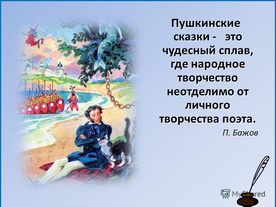 Пушкинские сказки - это чудесный сплав, где народное творчество неотделимо от личного творчества поэта. Пушкинские сказки - это чудесный сплав, где народное творчество неотделимо от личного творчества поэта. П. Бажов