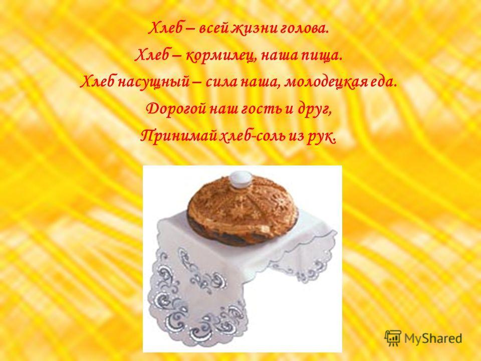 Хлеб – всей жизни голова. Хлеб – кормилец, наша пища. Хлеб насущный – сила наша, молодецкая еда. Дорогой наш гость и друг, Принимай хлеб-соль из рук.