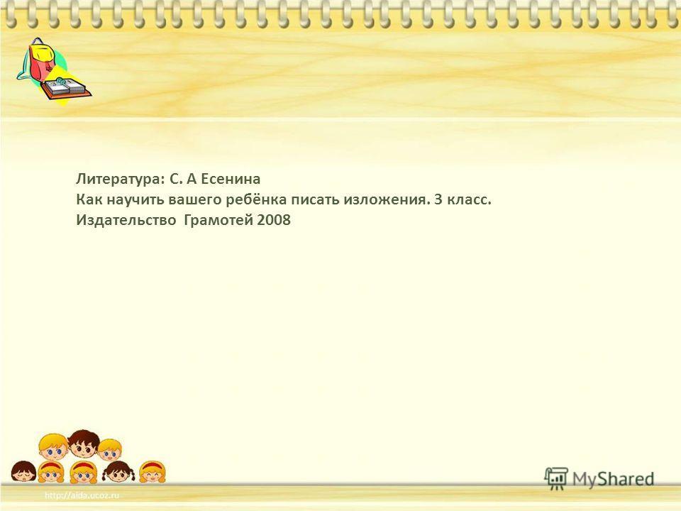 Литература: С. А Есенина Как научить вашего ребёнка писать изложения. 3 класс. Издательство Грамотей 2008
