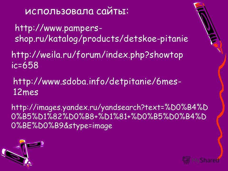использовала сайты: http://www.pampers- shop.ru/katalog/products/detskoe-pitanie http://weila.ru/forum/index.php?showtop ic=658 http://www.sdoba.info/detpitanie/6mes- 12mes http://images.yandex.ru/yandsearch?text=%D0%B4%D 0%B5%D1%82%D0%B8+%D1%81+%D0%