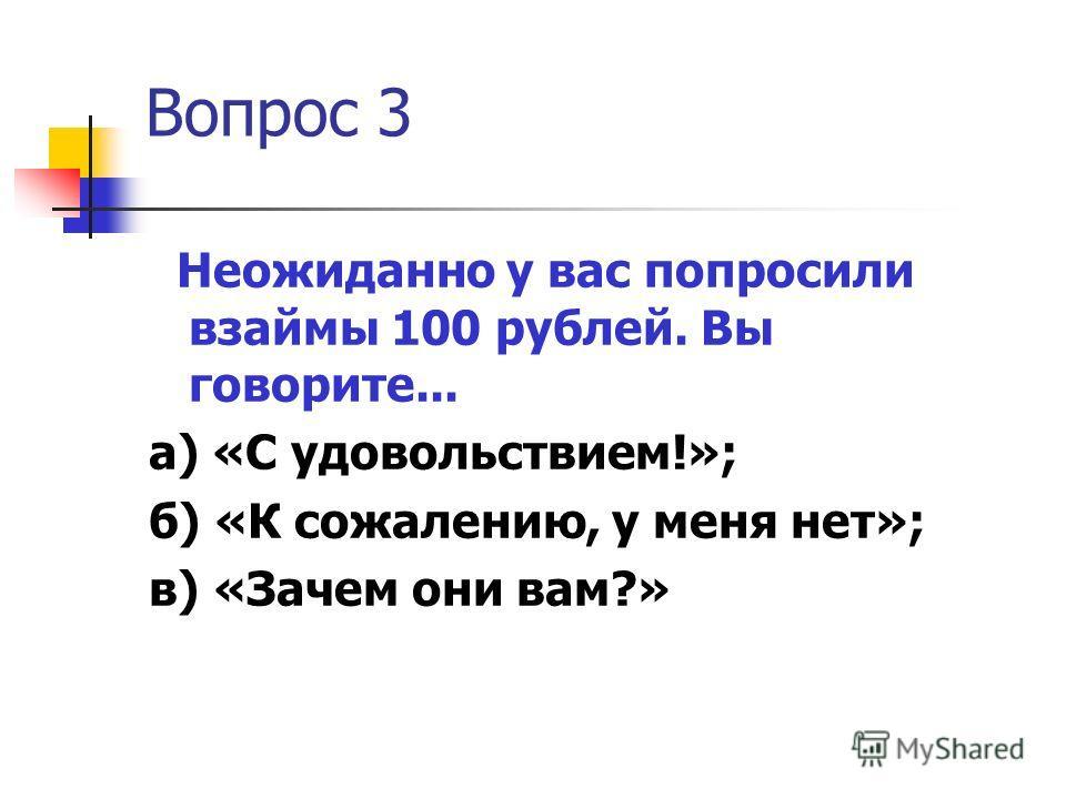 Вопрос 3 Неожиданно у вас попросили взаймы 100 рублей. Вы говорите... а) «С удовольствием!»; б) «К сожалению, у меня нет»; в) «Зачем они вам?»