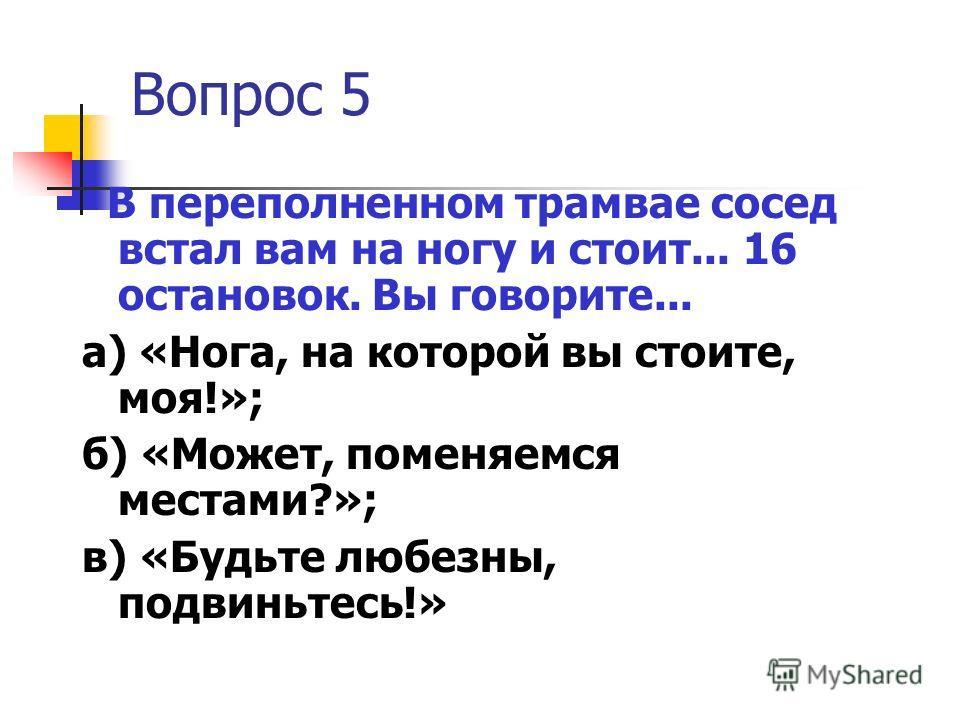 Вопрос 5 В переполненном трамвае сосед встал вам на ногу и стоит... 16 остановок. Вы говорите... а) «Нога, на которой вы стоите, моя!»; б) «Может, поменяемся местами?»; в) «Будьте любезны, подвиньтесь!»