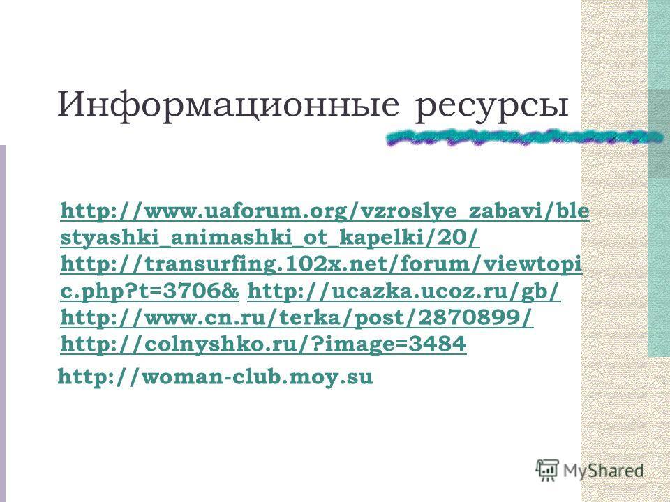 Информационные ресурсы http://www.uaforum.org/vzroslye_zabavi/ble styashki_animashki_ot_kapelki/20/ http://transurfing.102x.net/forum/viewtopi c.php?t=3706& http://ucazka.ucoz.ru/gb/ http://www.cn.ru/terka/post/2870899/ http://colnyshko.ru/?image=348