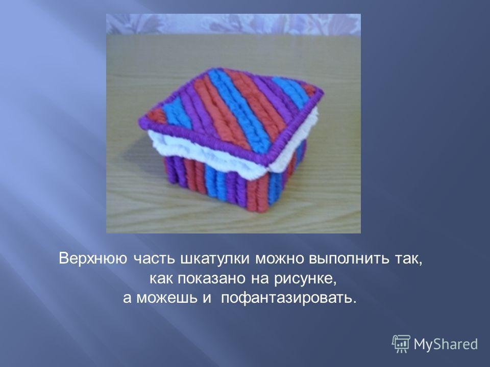 Верхнюю часть шкатулки можно выполнить так, как показано на рисунке, а можешь и пофантазировать.