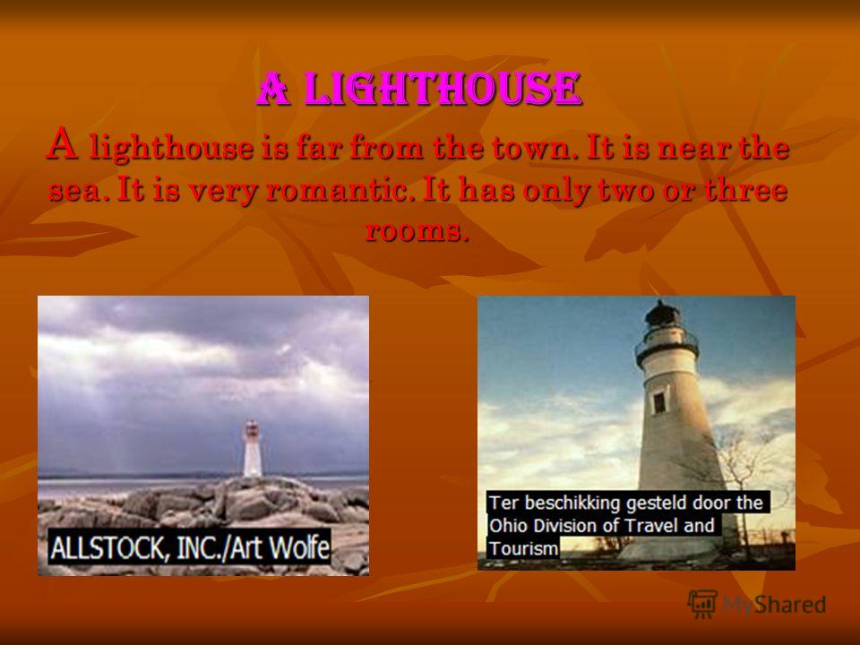 A lighthouse A lighthouse is far from the town. It is near the sea. It is very romantic. It has only two or three rooms.