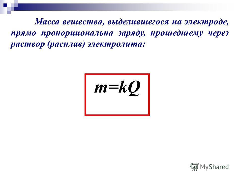 Масса вещества, выделившегося на электроде, прямо пропорциональна заряду, прошедшему через раствор (расплав) электролита: m=kQ