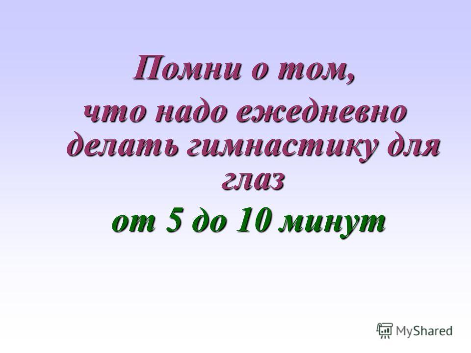Помни о том, что надо ежедневно делать гимнастику для глаз от 5 до 10 минут от 5 до 10 минут