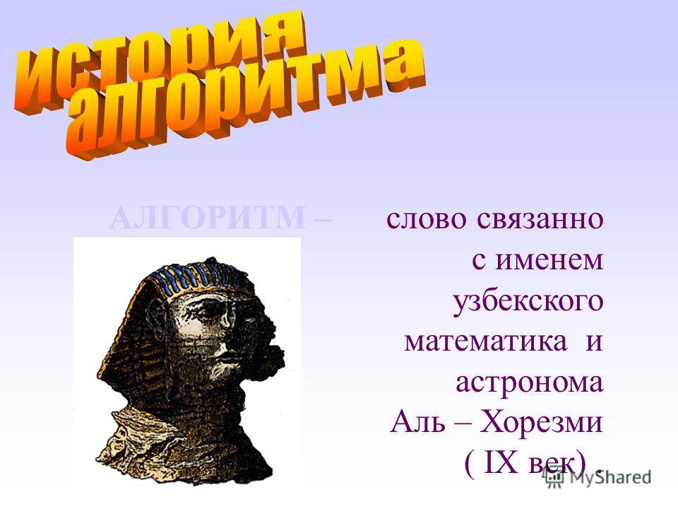 АЛГОРИТМ –слово связанно с именем узбекского математика и астронома Аль – Хорезми ( IX век).