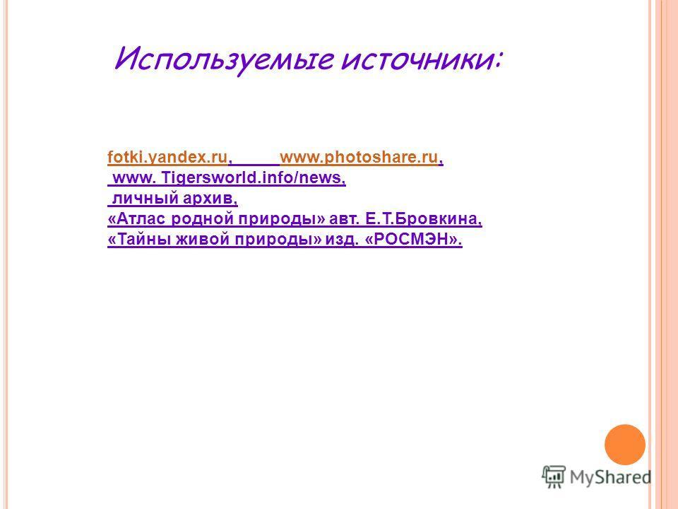 fotki.yandex.rufotki.yandex.ru, www.photoshare.ru,www.photoshare.ru www. Tigersworld.info/news, личный архив, «Атлас родной природы» авт. Е.Т.Бровкина, «Тайны живой природы» изд. «РОСМЭН». Используемые источники: