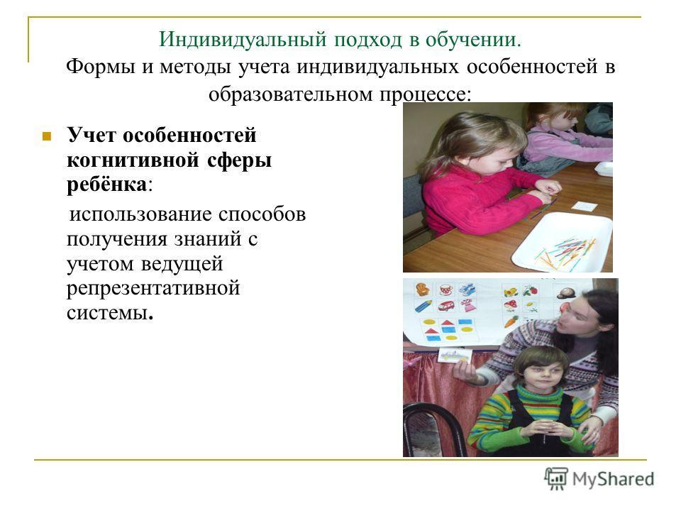 Индивидуальный подход в обучении. Формы и методы учета индивидуальных особенностей в образовательном процессе: Учет особенностей когнитивной сферы ребёнка: использование способов получения знаний с учетом ведущей репрезентативной системы.