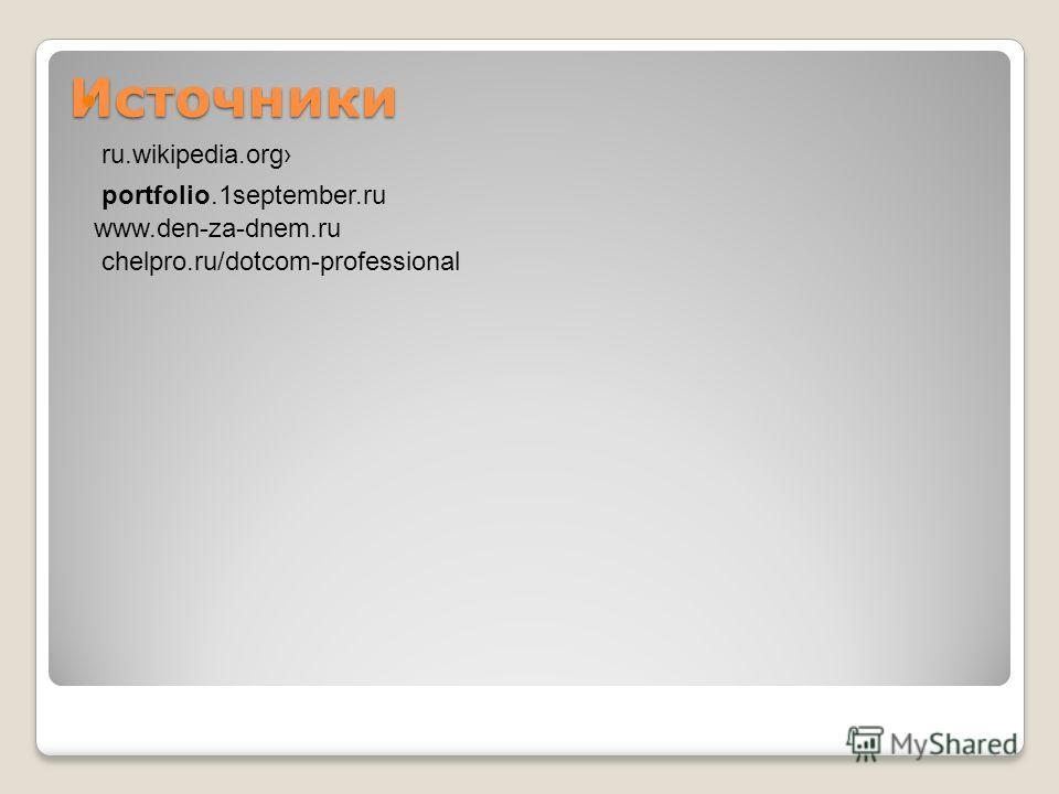 Источники ru.wikipedia.org portfolio.1september.ru www.den-za-dnem.ru chelpro.ru/dotcom-professional