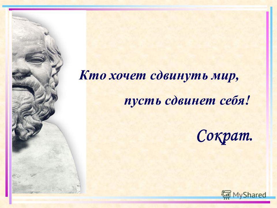 Кто хочет сдвинуть мир, пусть сдвинет себя! Сократ.