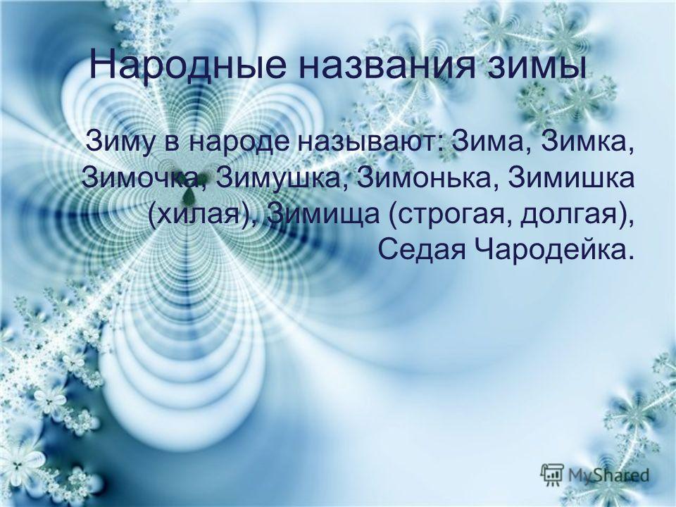 Народные названия зимы Зиму в народе называют: Зима, Зимка, Зимочка, Зимушка, Зимонька, Зимишка (хилая), Зимища (строгая, долгая), Седая Чародейка.