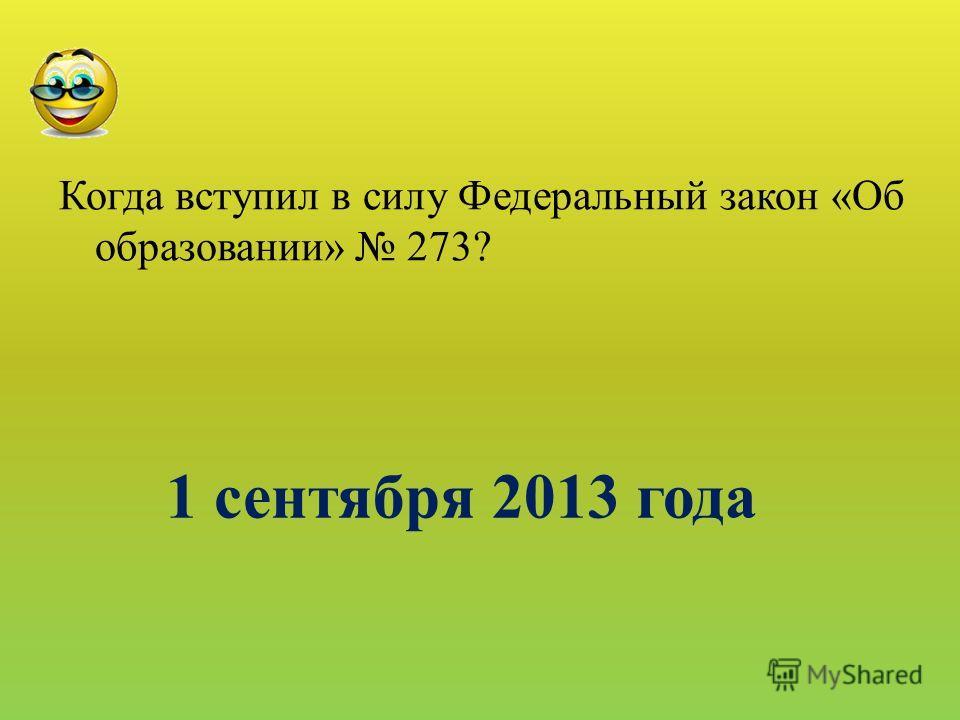 1 сентября 2013 года Когда вступил в силу Федеральный закон «Об образовании» 273?