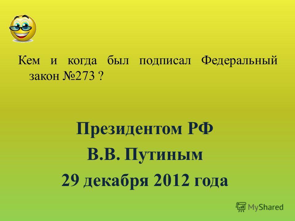 Кем и когда был подписал Федеральный закон 273 ? Президентом РФ В.В. Путиным 29 декабря 2012 года