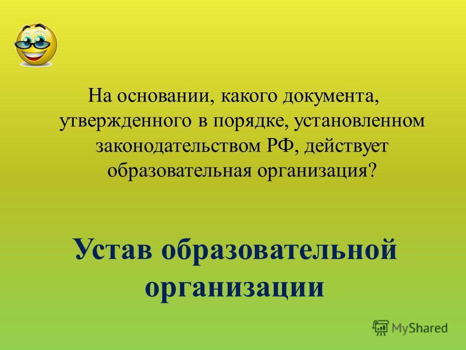 На основании, какого документа, утвержденного в порядке, установленном законодательством РФ, действует образовательная организация? Устав образовательной организации